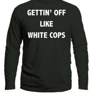Gettin' Off Like White Cops Desi Alexander Shirt