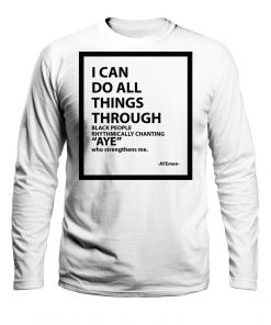 I Can Do All Things Through Black People Rhythmically Chanting Aye Who Strengthens Me Shirt
