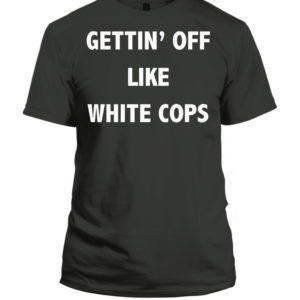 Gettin' Off Like White Cops Desi Alexander Shirt