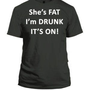 She's Fat I'M Drunk It's On Shirt