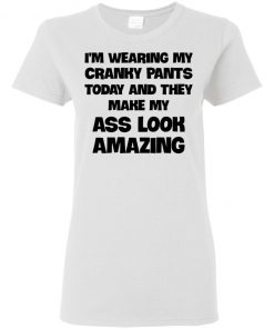I'm Wearing My Cranky Pants Today And They Make My Ass Look Amazing Classic T-shirt Ladies