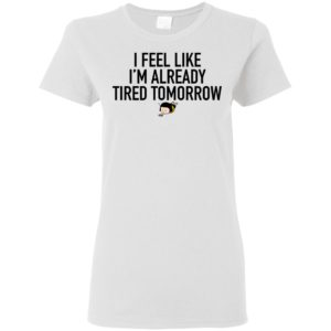 Official I Feel Like Im Already Tired Tomorrow Funny Shirt