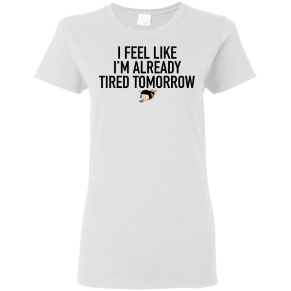 Official I Feel Like Im Already Tired Tomorrow Funny Shirt