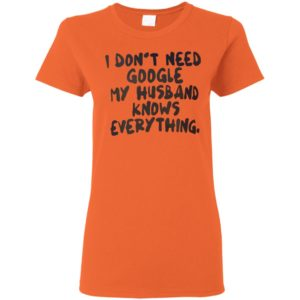 I Dont Need Google My Husband Knows Everything Funny Shirt