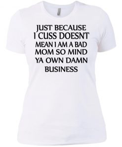 Just because i cuss doesn't mean i am a bad mom so mind ya own damn business Shirt
