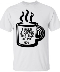 I Need A Coffee The Size Of My Ass Shirt Tank top long sleeves