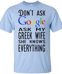 Don't Ask Google Ask my greek wife she knows everything shirt