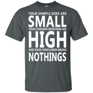 Your Are Sizes are Small Your standard deviations are High Shirt