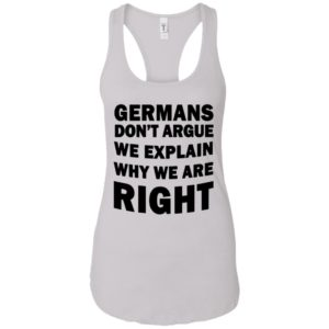 Germans don't Argue We Explain Why We Are Right Shirt
