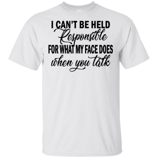 Official Funny I Can't Be Held Responsible For What My Face Does When You Talk gift Shirt
