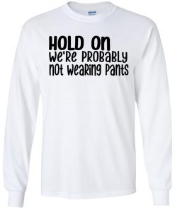 HOLD ON We're Probably Not Wearing Pants Shirt
