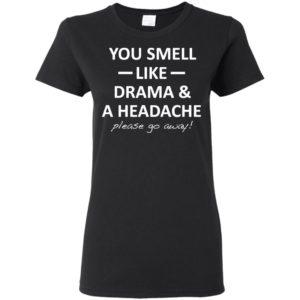 You Smell Like Drama And Headache Please Go Away Shirt Hoodies