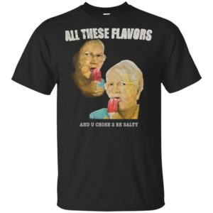 Official All These Flavors And You Chose To Be Salty Shirt