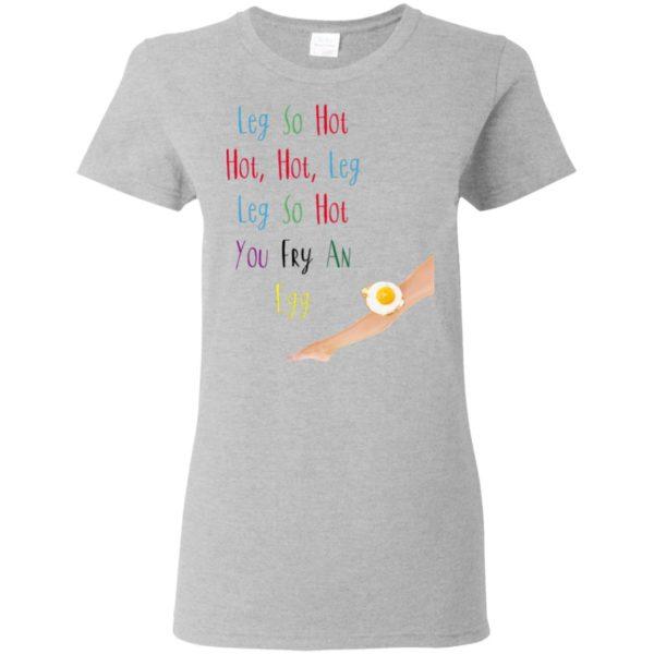 Leg So Hot Hot Hot Hot Leg Leg So Hot You Fry An Egg Shirt