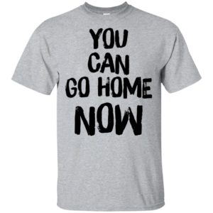 You Can Go Home Now Shirt