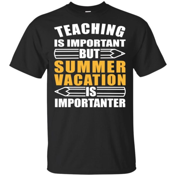 Teaching is important But Summer Vacation Is Importanter Shirt