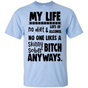 Official Funny My life no diet And Lots Of Alcohol No One Likes A Skinny Sober Bitch Any Ways Shirt Gift