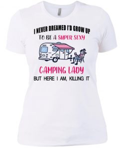 Official Funny Ladies I never dreamed i'd Grow up to be a super sexy camping lady but here i am Killing It Shirt, tank top, ls