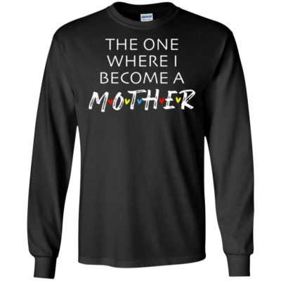 The One Where I Become A Mother Mom Shirt Long Sleeve T-Shirt