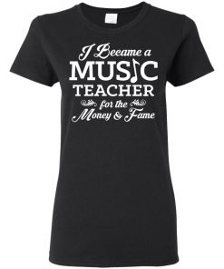 I became a Music teacher for the money and the fame shirt Long Sleeve T-Shirt