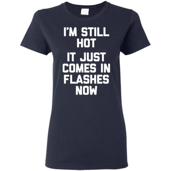 Menopause Shirt- I'm Still Hot, It Just Comes In Flashes Now T-Shirt Long Sleeve