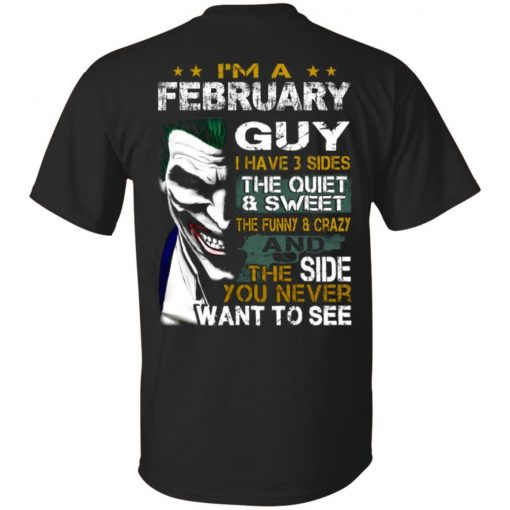 I'm A February Guy I Have 3 Sides the quiet and Sweet the funny Crazy shirt