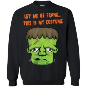 Distressed Monster Let Me Be Frank This is my costume Halloween Shirt