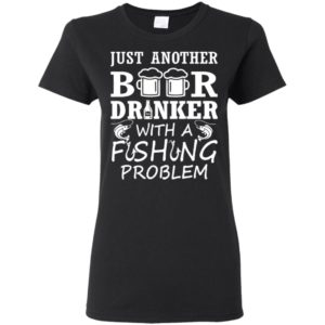 Just Another Beer Drinker With A Fishing Problem Shirt