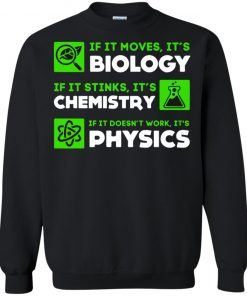 If It Moves It's Biology If It Stink It's Chemistry If It Doesn't Work It's Physics Shirt