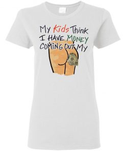 My Kids Think I Have Money Coming Out Of My Shirt, Ladies Tee