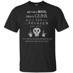 Me I'm A Man I Own Guns And If You Have A Problem Shirt Tank Ls Hoodie