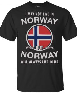 I May Not Live In Norway But Norway Will Always Live In Me Shirt