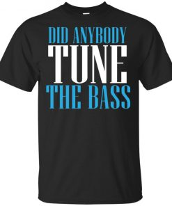 Did Anybody Tune The Bass Shirt Hoodie Tank Long Sleeve