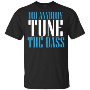 Did Anybody Tune The Bass Shirt Hoodie Tank Long Sleeve