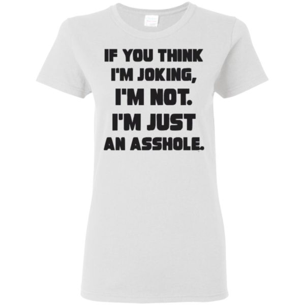 IF you think I'm Joking, I'm Not I'm Just An Asshole Shirt