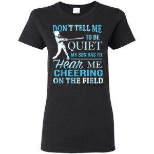Don't Tell Me To Be Quiet My Son Has To Hear Me Cheering On The Field Shirt Ls Hoodie