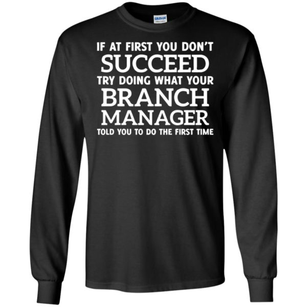 If At First You Don't Succeed Try Doing What Your Branch Manager T-Shirt