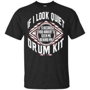 If I Look Quiet It's Because You Haven't Seen Me Behind My Drum Kit Shirt