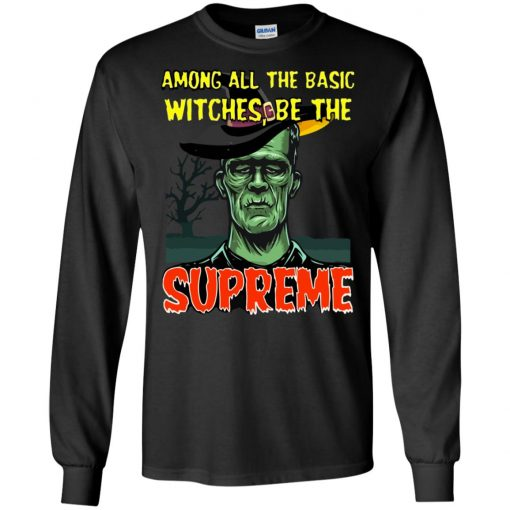 Among All The Basic Witches Be The Supreme T-shirt Long Sleeve Hoodie
