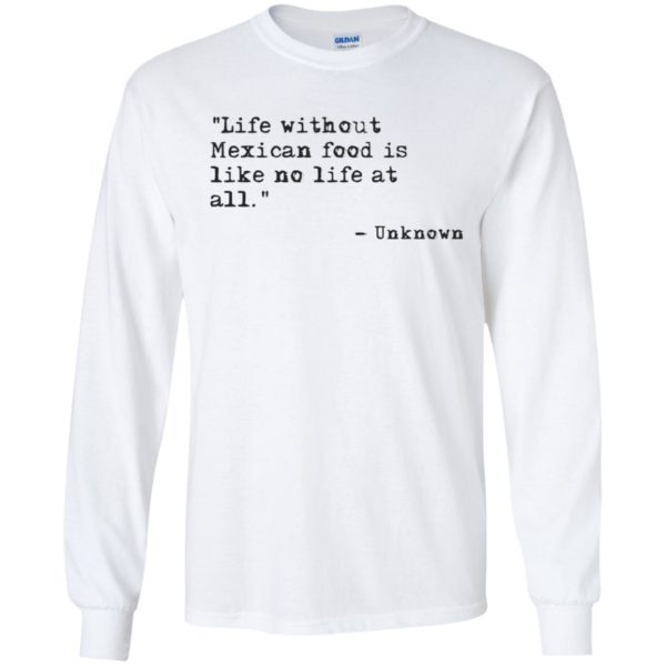 Life without Mexican food is like no life at all Shirt