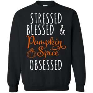 Stressed Blessed & Pumpkin Spice Obsessed Fall Thanksgiving Season Shirt
