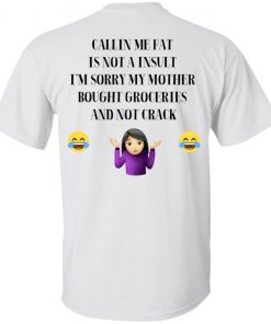 CALLING ME FAT IS NOT A INSULT I'M SORRY MY MOM BOUGHT GROCERIES AND NOT CRACK Shirt Tank Ls