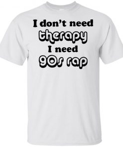 I Don't Need Therapy I Need 90 Rap Shirt Hoodie Sweatshirt