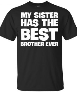 My Sister Has The Best Brother Ever Shirt Tank Ls Hoodie
