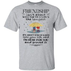 Friendship Isn't About Who You've Known The Longest Its About Who Walked Shirt