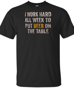I Work Hard All Week To Put Beer On The Table T-shirt