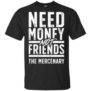 Need Money Not Friends The Mercenary Shirt Tank Ls
