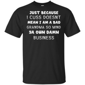 Just Because I Cuss Doesn't Mean I Am A Bad Grandma So Mind Ya Own Damn Business