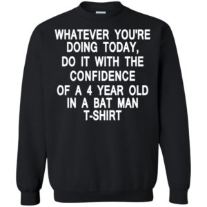 Whatever You're Doing Today Do It With The Confidence of a 4 Year Old in a Batman T-shirt Ls Hoodie
