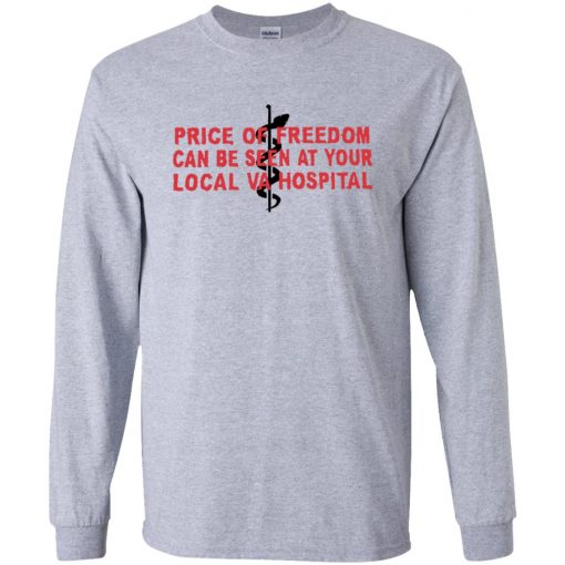 Price of Freedom Can Be Seen at Your Local VA Hospital T-Shirt Ls Hoodie
